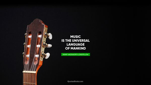 Music is the universal language of mankind