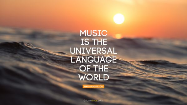 Music Quote - Music is the universal language of the world. Henry Longfellow