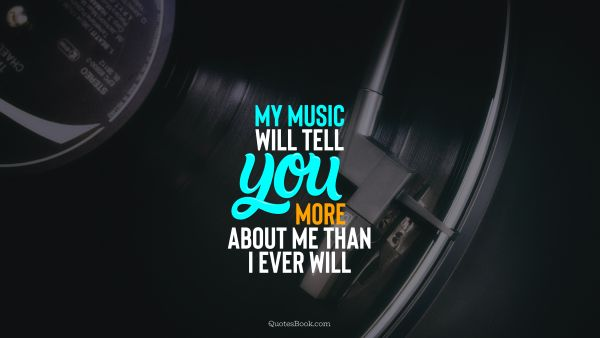 Music Quote - My music will tell you more about me than i ever will. Unknown Authors