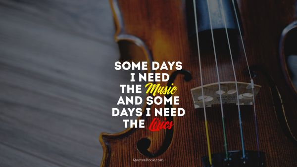 Music Quote - Some days i need the Music and some days i need the  Lirics. Unknown Authors
