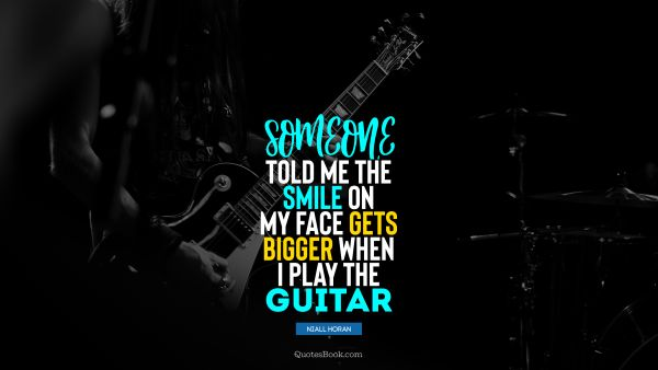 Music Quote - Someone told me the smile on my face gets bigger when I play the guitar. Niall Horan