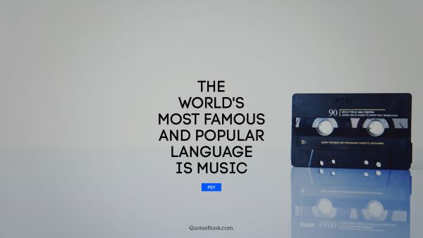 POPULAR QUOTES Quote - The world's most famous and popular language is music. Psy