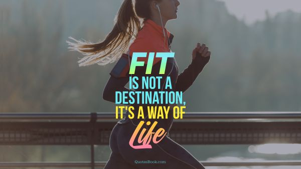 Myself Quote - Fit is not a destination, it is a way of life. Unknown Authors