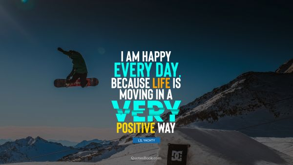 Myself Quote - I am happy every day, because life is moving in a very positive way. Lil Yachty