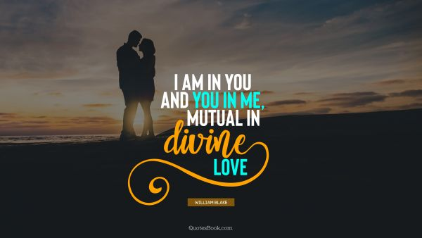 Myself Quote - I am in you and you in me, mutual in divine love. William Blake