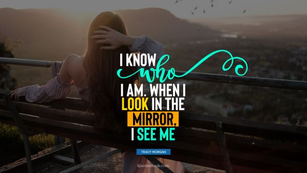 I know who I am. When I look in the mirror, I see me