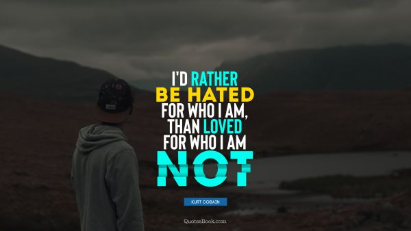 QUOTES BY Quote - I would rather be hated for who I am, than loved for who I am not. Kurt Cobain