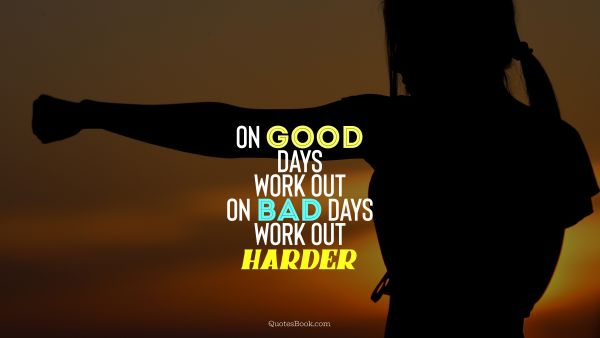 Myself Quote - On good days work out, on bad days work out harder. Unknown Authors