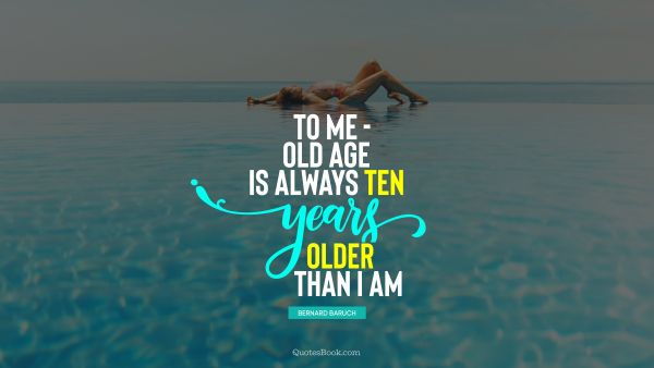 Myself Quote - To me - old age is always ten years older than I am. Bernard Baruch
