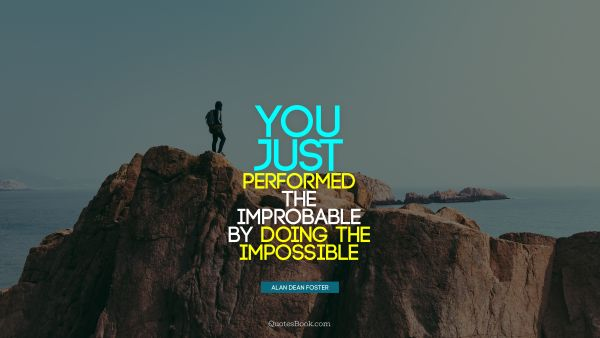 You just performed the improbable by doing the impossible