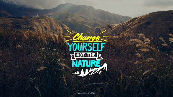 Nature Quote - Change yourself not the nature. Unknown Authors