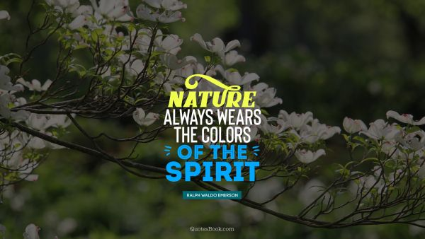 Nature always wears the colors of the spirit