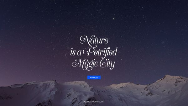 Nature Quote - Nature is a petrified magic city. Novalis