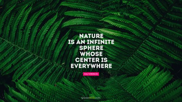 Nature Quote - Nature is an infinite sphere whose center is everywhere. Ralph Waldo Emerson