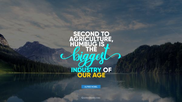 Search Results Quote - Second to agriculture, humbug is the biggest industry of our age. Alfred Nobel