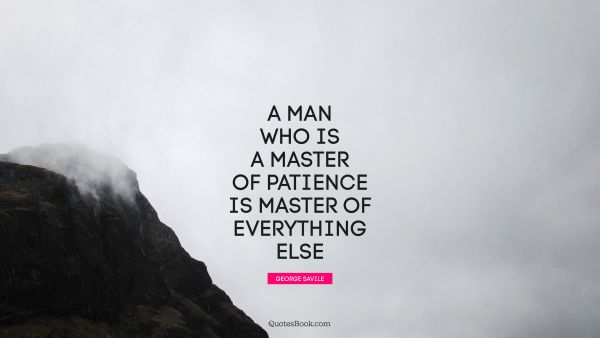 Patience Quote - A man who is a master of patience is master of everything else. George Savile
