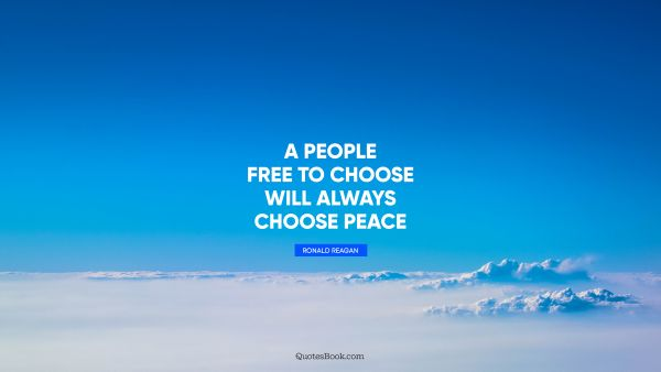 A people free to choose will always choose peace