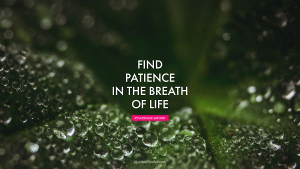 POPULAR QUOTES Quote - Find patience in the breath of life. Ryunosuke Satoro
