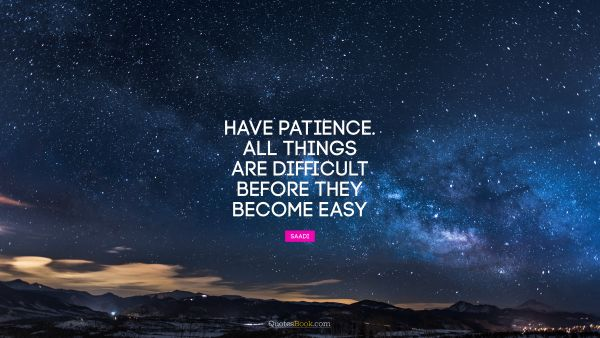 Have patience. All things are difficult before they become easy