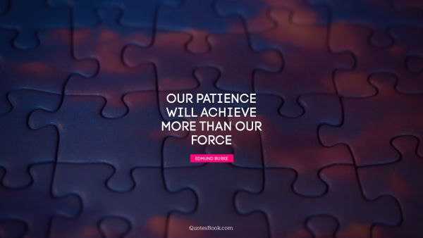 Patience Quote - Our patience will achieve more than our force. Edmund Burke