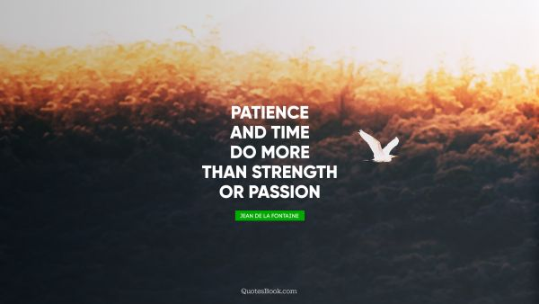 Patience and time do more than strength or passion