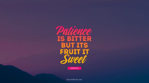 Patience is bitter but its fruit is sweet