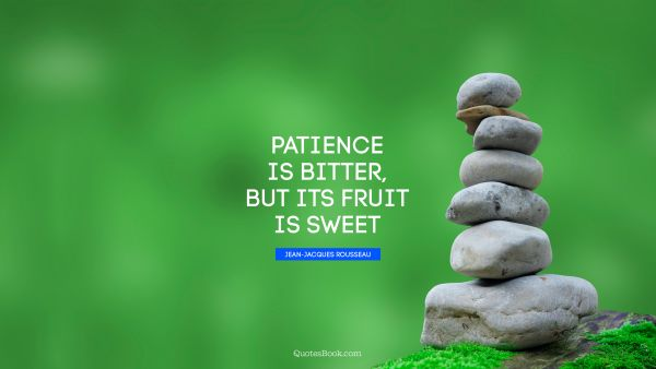 Patience Quote - Patience is bitter, but its fruit is sweet. Jean-Jacques Rousseau
