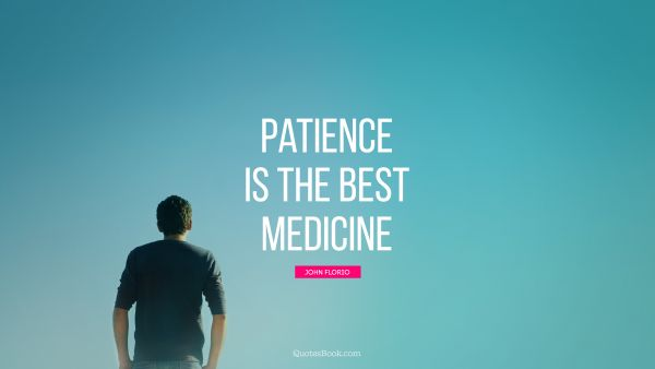POPULAR QUOTES Quote - Patience is the best medicine. John Florio