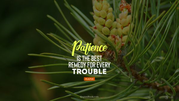 Patience is the best remedy for every trouble