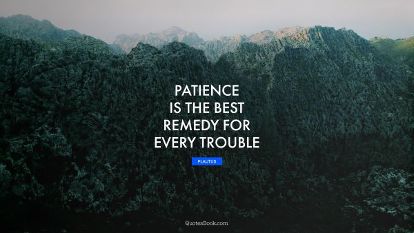 Patience Quote - Patience is the best remedy for every trouble. Plautus