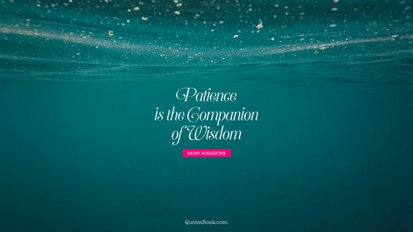 Patience Quote - Patience is the companion of wisdom. Saint Augustine