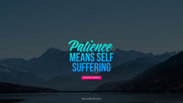 Patience Quote - Patience means self-suffering. Mahatma Gandhi