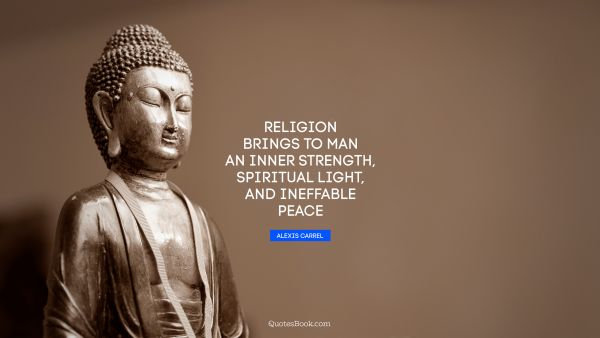 Religion brings to man an inner strength, spiritual light, and ineffable peace