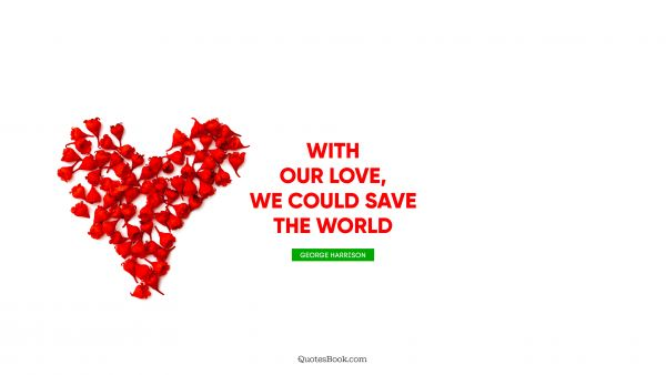 With our love, we could save the world