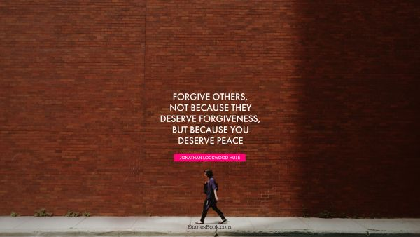 Peace Quote - Forgive others, not because they deserve forgiveness, but because you deserve peace. Jonathan Lockwood Huie