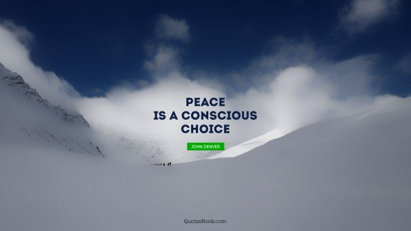 POPULAR QUOTES Quote - Peace is a conscious choice. John Denver