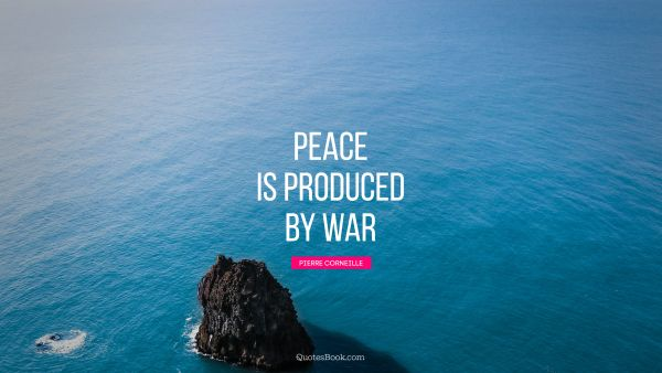 Search Results Quote - Peace is produced by war. Pierre Corneille