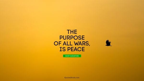 Peace Quote - The purpose of all wars, is peace. Saint Augustine