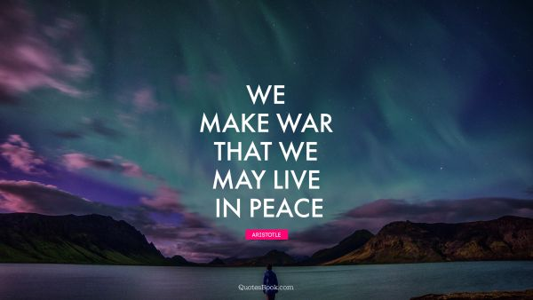 Peace Quote - We make war that we may live in peace. Aristotle