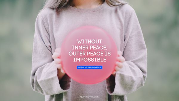 Peace Quote - Without inner peace, outer peace is impossible. Geshe Kelsang Gyatso