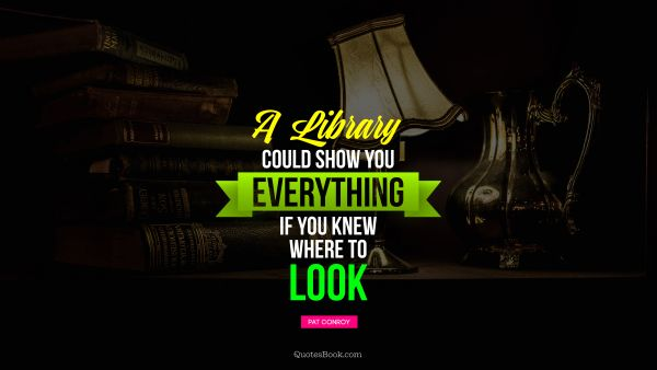 Poetry Quote - A library could show you everything if you knew where to look. Pat Conroy