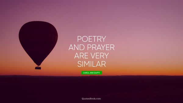 QUOTES BY Quote - Poetry and prayer are very similar. Carol Ann Duffy