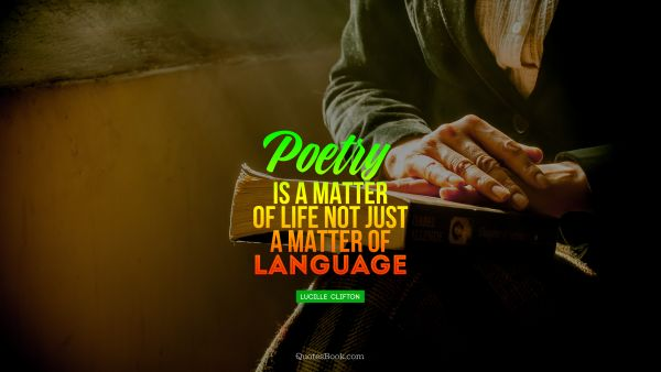 Poetry Quote - Poetry is a matter of life not just a matter of language. Lucille  Clifton
