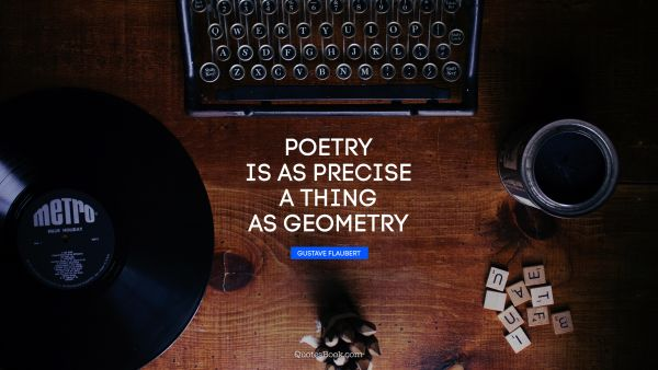 Poetry is as precise a thing as geometry