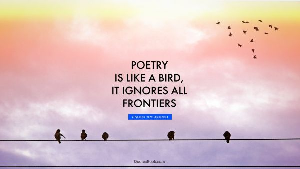 Poetry is like a bird, it ignores all frontiers