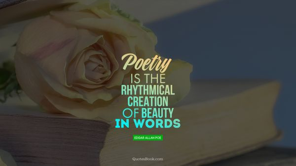 Poetry Quote - Poetry is the rhythmical creation of beauty in words. Edgar Allan Poe