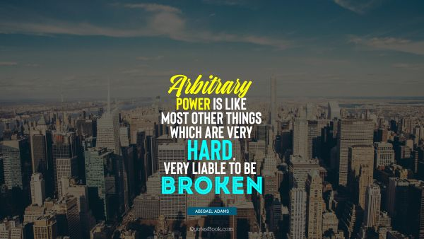 QUOTES BY Quote - Arbitrary power is like most other things which are very hard, very liable to be broken. Abigail Adams