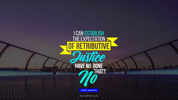 I can establish the expectation of retributive justice. Have we done that? No