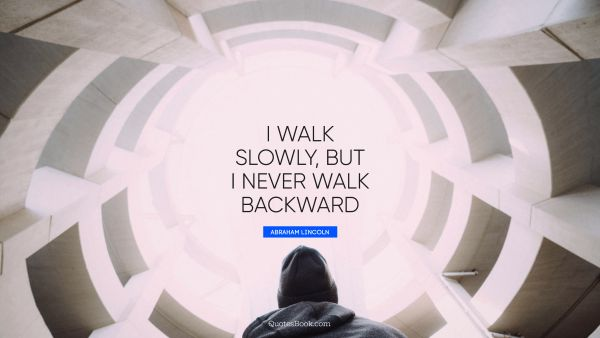 I walk slowly, but I never walk backward