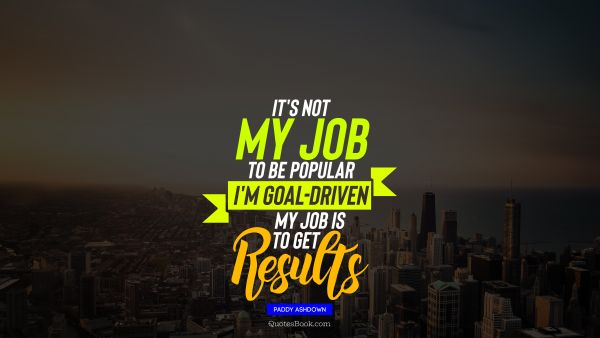 It's not my job to be popular I'm goal-driven my job is to get results